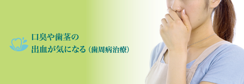 口臭や歯茎の出血が気になる。(歯周病治療)